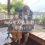【別府市・湯~園地計画!】この夏おんせん県おおいたが熱い!!
